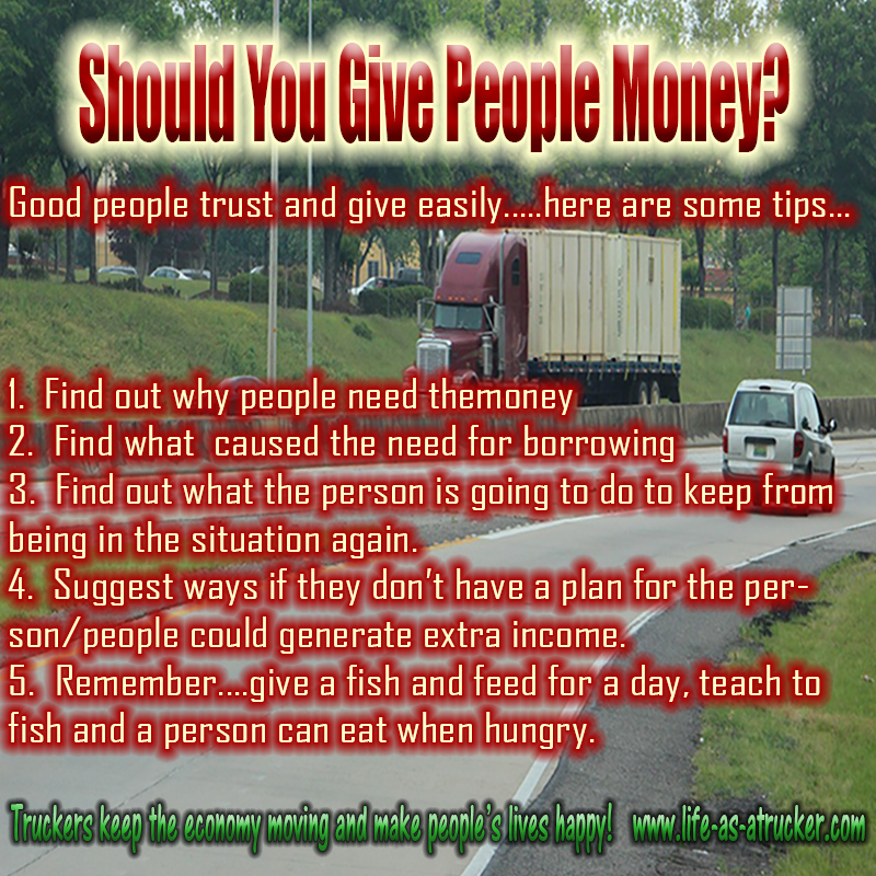Lots of trucker end up helping other people with their bills when they start making money.  Be careful about who you give it to and how you give it.  It's called discernment.